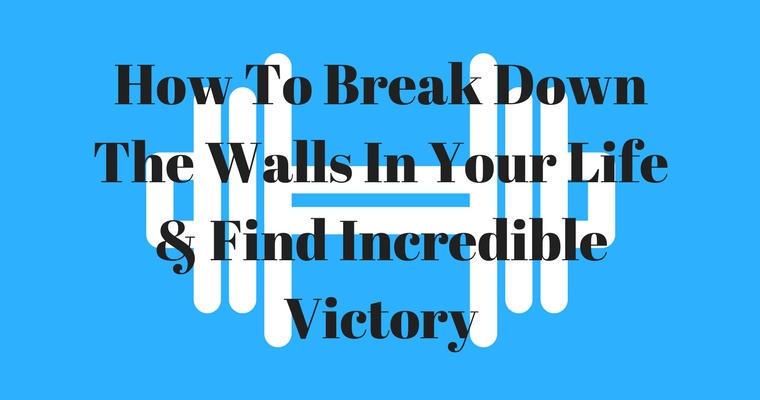 How To Break Down The Walls In Your Life & Find Incredible Victory
